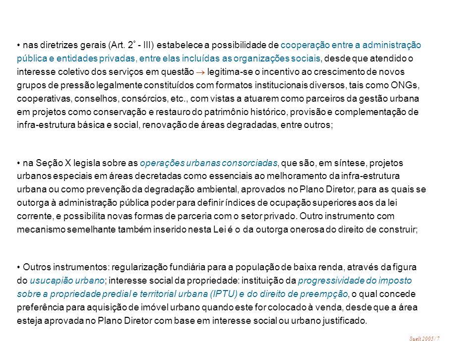 Exemplos da gestão do município São Paulo: Plano Diretor Estratégico de São Paulo, aprovado em 2001 propõe uma abordagem estratégica à gestão da cidade, tendo como base o emblemático plano europeu de Barcelona (entre outros semelhantes), nos quais o objetivo mor é atrair investimentos privados para a cidade e para tal o setor público tomará as ações necessárias crítica: Implícita nesta abordagem está a visão da cidade como imagem a ser comercializada, ou seja, a cidade-espetáculo submetida às regras do marketing urbano introduz a descentralização administrativa através da criação de 31 sub-prefeituras com certa autonomia na formulação de seus próprios planos diretores regionais As sub-prefeituras constituem-se em regiões administrativas delimitadas sob a gestão de sub-prefeitos, com recursos próprios estabelecidos no orçamento anual da Prefeitura crítica: fragmentação das políticas públicas introduz o orçamento participativo A população, através de cadastro individual ou de seus representantes eleitos para o Conselho do Orçamento Participativo, pode influir na priorização dos investimentos públicos no âmbito das sub-prefeituras crítica: os percentuais relativos sujeito à aprovação participativa são ainda bastante limitados face ao total orçamentário e a população da cidade, já que, segundo informações da Prefeitura, apenas 80 mil pessoas participaram no ano de 2004, envolvendo valores estimados em torno de 7% do orçamento anual.