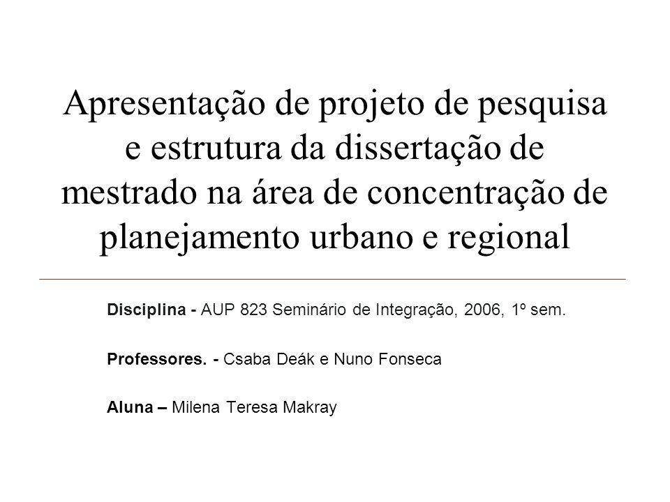 Apresentação de projeto de pesquisa e estrutura da dissertação de mestrado na área de concentração de planejamento urbano e regional Disciplina - AUP