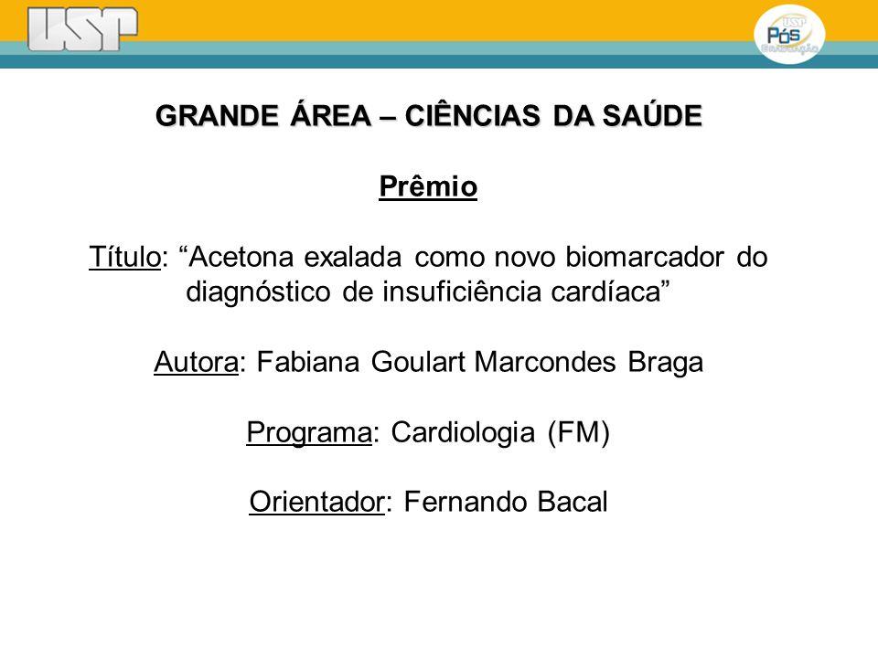 GRANDE ÁREA – CIÊNCIAS DA SAÚDE Prêmio Título: Acetona exalada como novo biomarcador do diagnóstico de insuficiência cardíaca Autora: Fabiana Goulart