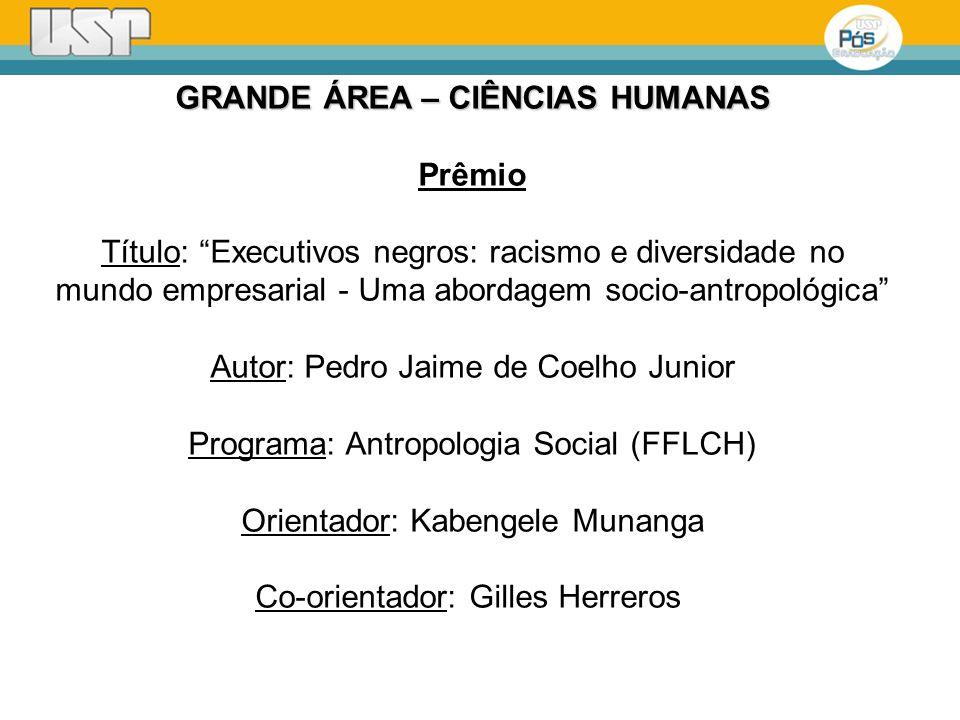 GRANDE ÁREA – CIÊNCIAS HUMANAS Prêmio Título: Executivos negros: racismo e diversidade no mundo empresarial - Uma abordagem socio-antropológica Autor: