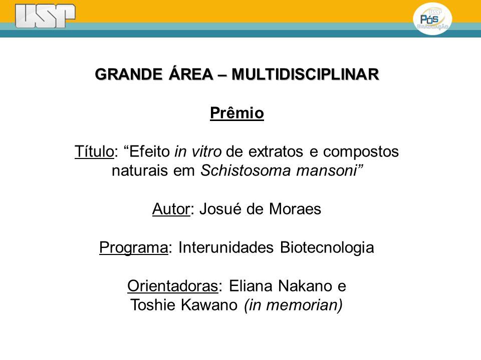GRANDE ÁREA – MULTIDISCIPLINAR Prêmio Título: Efeito in vitro de extratos e compostos naturais em Schistosoma mansoni Autor: Josué de Moraes Programa: