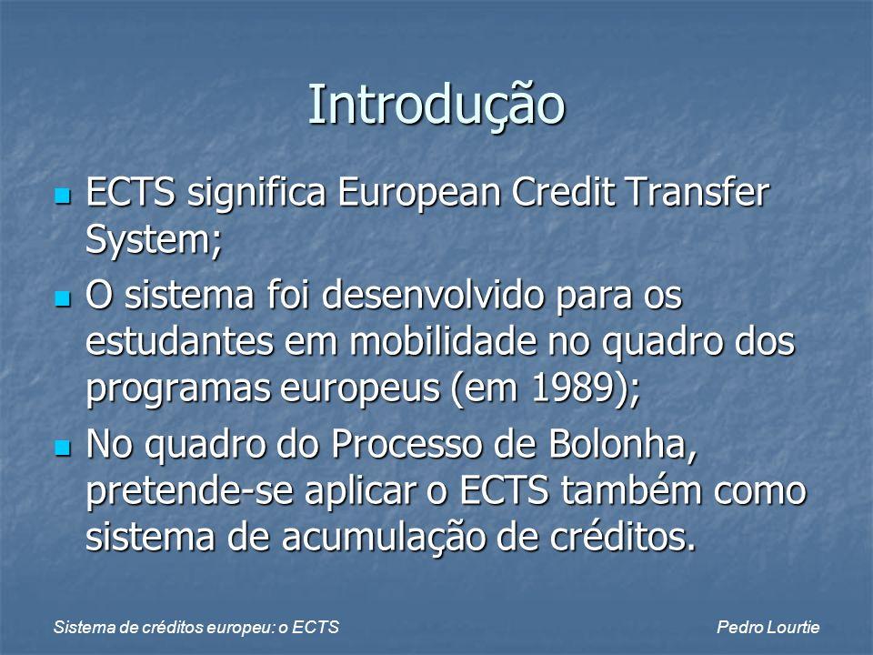 Sistema de créditos europeu: o ECTSPedro Lourtie Princípios O sistema ECTS baseia-se na carga de trabalho necessária para um estudante médio atingir com sucesso os objectivos de aprendizagem; O sistema ECTS baseia-se na carga de trabalho necessária para um estudante médio atingir com sucesso os objectivos de aprendizagem; A carga de trabalho corresponde ao somatório do número de horas de aulas, estudo individual, trabalhos, projectos, exames, etc.; A carga de trabalho corresponde ao somatório do número de horas de aulas, estudo individual, trabalhos, projectos, exames, etc.;