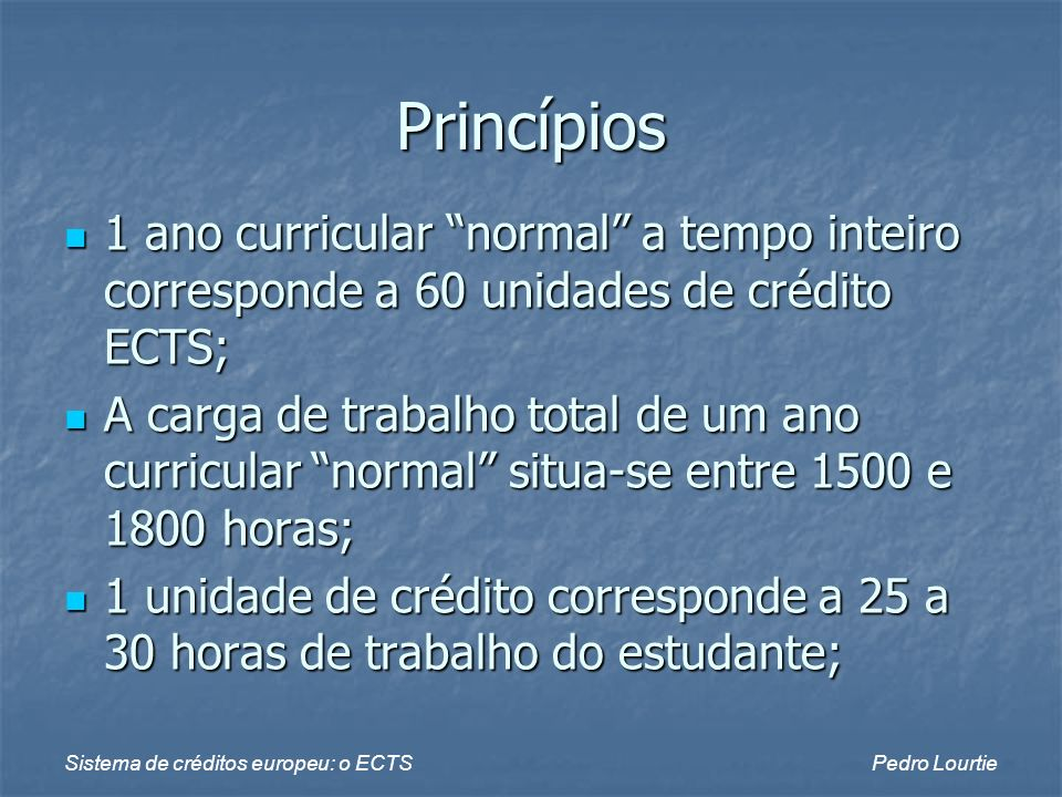 Sistema de créditos europeu: o ECTSPedro Lourtie Princípios 1 ano curricular normal a tempo inteiro corresponde a 60 unidades de crédito ECTS; 1 ano c