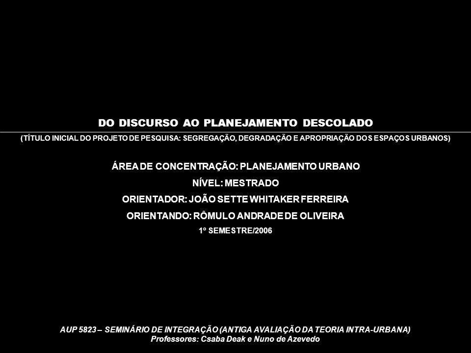 AUP 5823 – SEMINÁRIO DE INTEGRAÇÃO (ANTIGA AVALIAÇÃO DA TEORIA INTRA-URBANA) Professores: Csaba Deak e Nuno de Azevedo DO DISCURSO AO PLANEJAMENTO DESCOLADO (TÍTULO INICIAL DO PROJETO DE PESQUISA: SEGREGAÇÃO, DEGRADAÇÃO E APROPRIAÇÃO DOS ESPAÇOS URBANOS) ÁREA DE CONCENTRAÇÃO: PLANEJAMENTO URBANO NÍVEL: MESTRADO ORIENTADOR: JOÃO SETTE WHITAKER FERREIRA ORIENTANDO: RÔMULO ANDRADE DE OLIVEIRA 1º SEMESTRE/2006