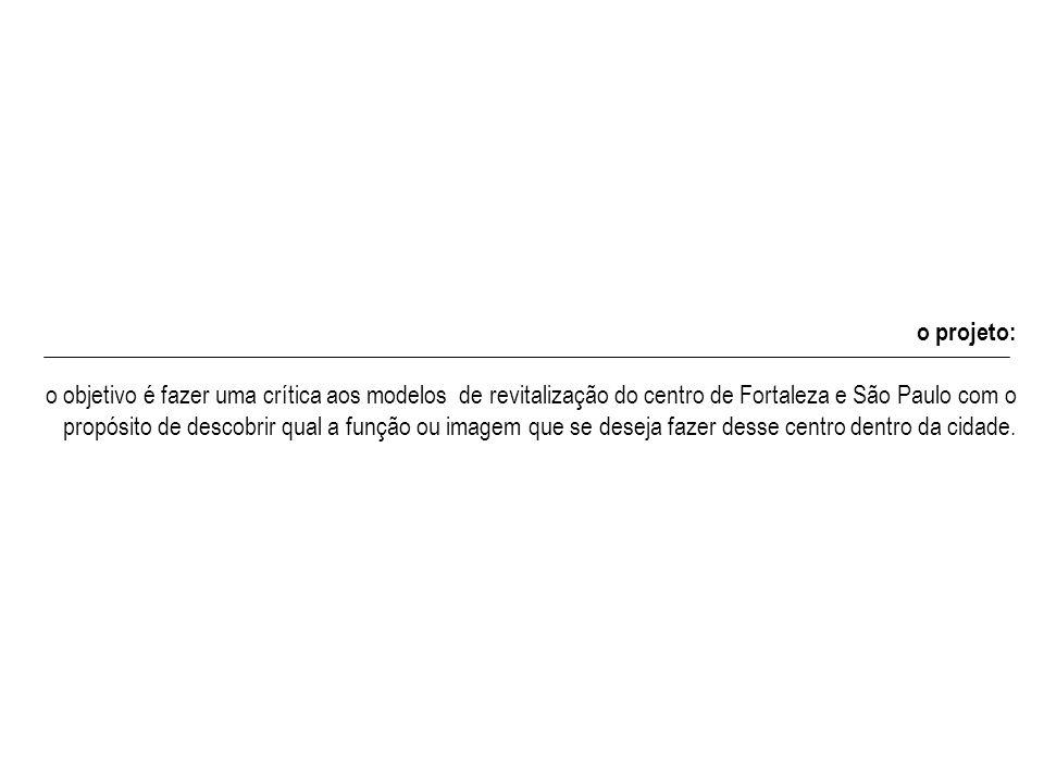 o projeto: o objetivo é fazer uma crítica aos modelos de revitalização do centro de Fortaleza e São Paulo com o propósito de descobrir qual a função o