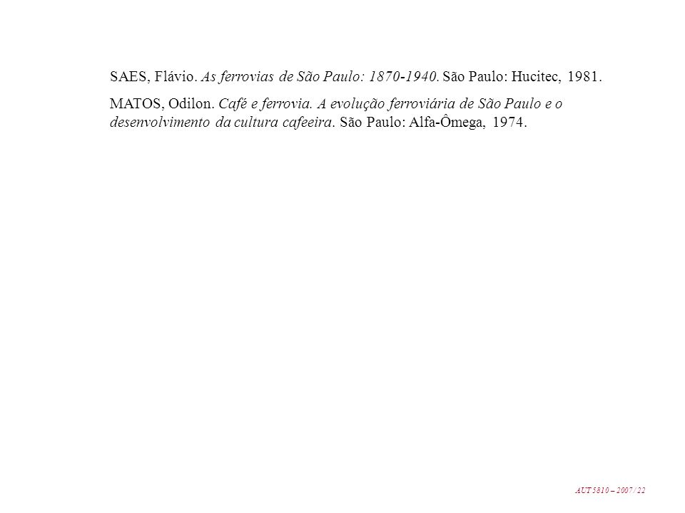 SAES, Flávio. As ferrovias de São Paulo: 1870-1940. São Paulo: Hucitec, 1981. MATOS, Odilon. Café e ferrovia. A evolução ferroviária de São Paulo e o