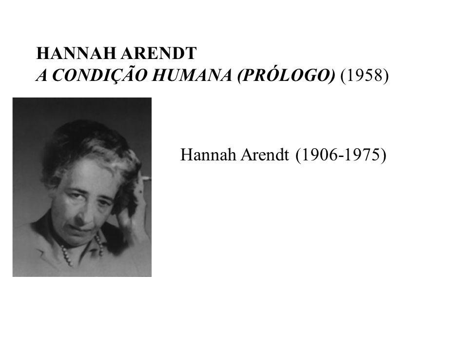 HANNAH ARENDT A CONDIÇÃO HUMANA (PRÓLOGO) (1958) Hannah Arendt (1906-1975)