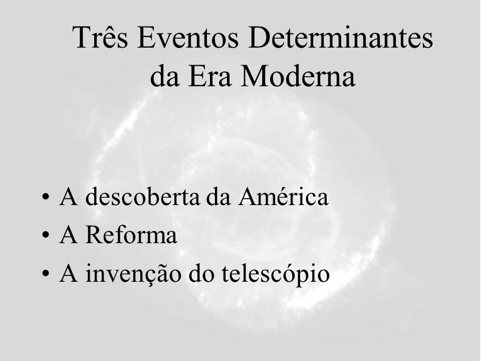 Três Eventos Determinantes da Era Moderna A descoberta da América A Reforma A invenção do telescópio