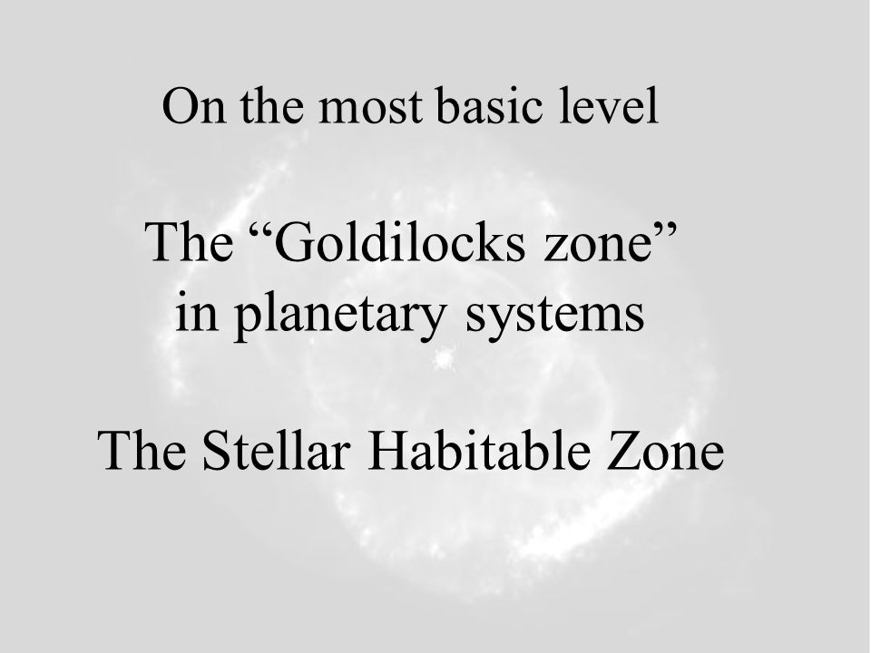 On the most basic level The Goldilocks zone in planetary systems The Stellar Habitable Zone