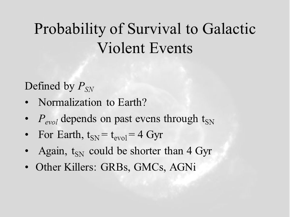 Probability of Survival to Galactic Violent Events Defined by P SN Normalization to Earth? P evol depends on past evens through t SN For Earth, t SN =