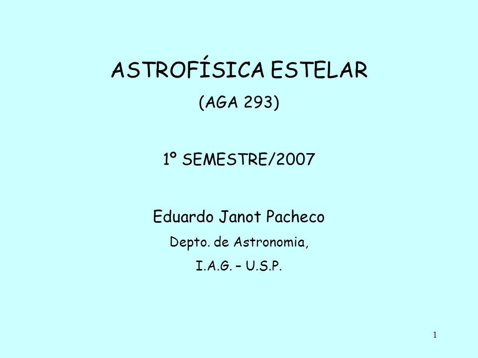 1 ASTROFÍSICA ESTELAR (AGA 293) 1º SEMESTRE/2007 Eduardo Janot Pacheco Depto.