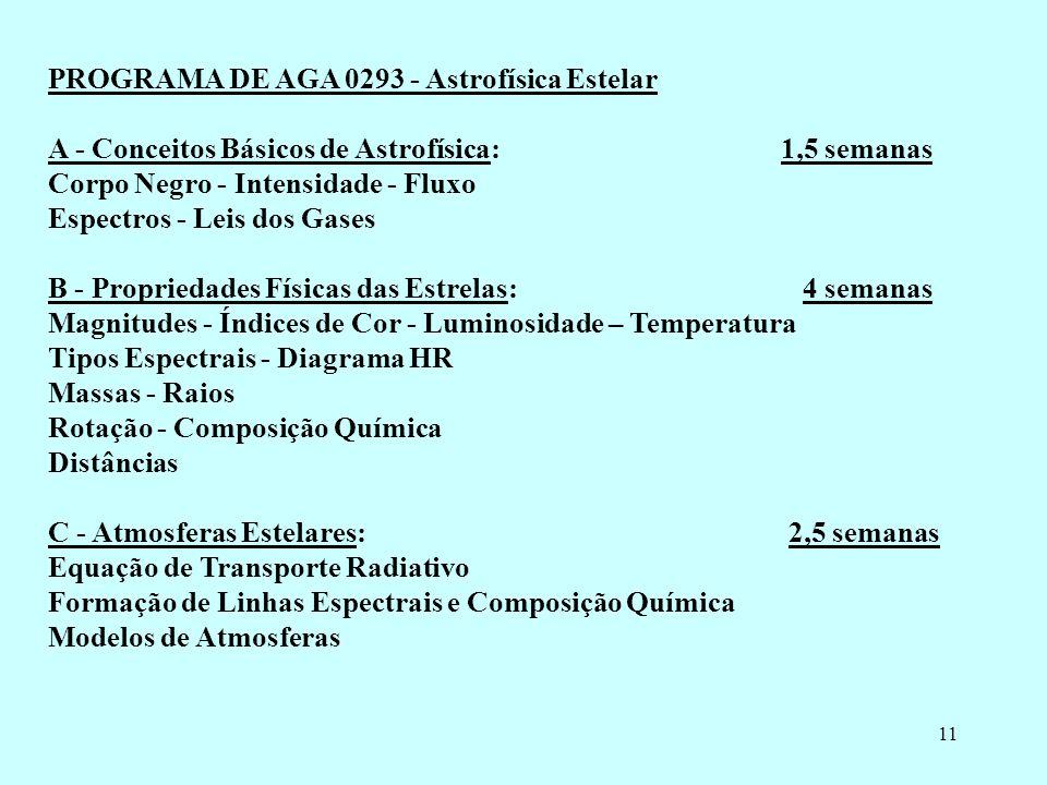 11 PROGRAMA DE AGA 0293 - Astrofísica Estelar A - Conceitos Básicos de Astrofísica: 1,5 semanas Corpo Negro - Intensidade - Fluxo Espectros - Leis dos Gases B - Propriedades Físicas das Estrelas: 4 semanas Magnitudes - Índices de Cor - Luminosidade – Temperatura Tipos Espectrais - Diagrama HR Massas - Raios Rotação - Composição Química Distâncias C - Atmosferas Estelares: 2,5 semanas Equação de Transporte Radiativo Formação de Linhas Espectrais e Composição Química Modelos de Atmosferas