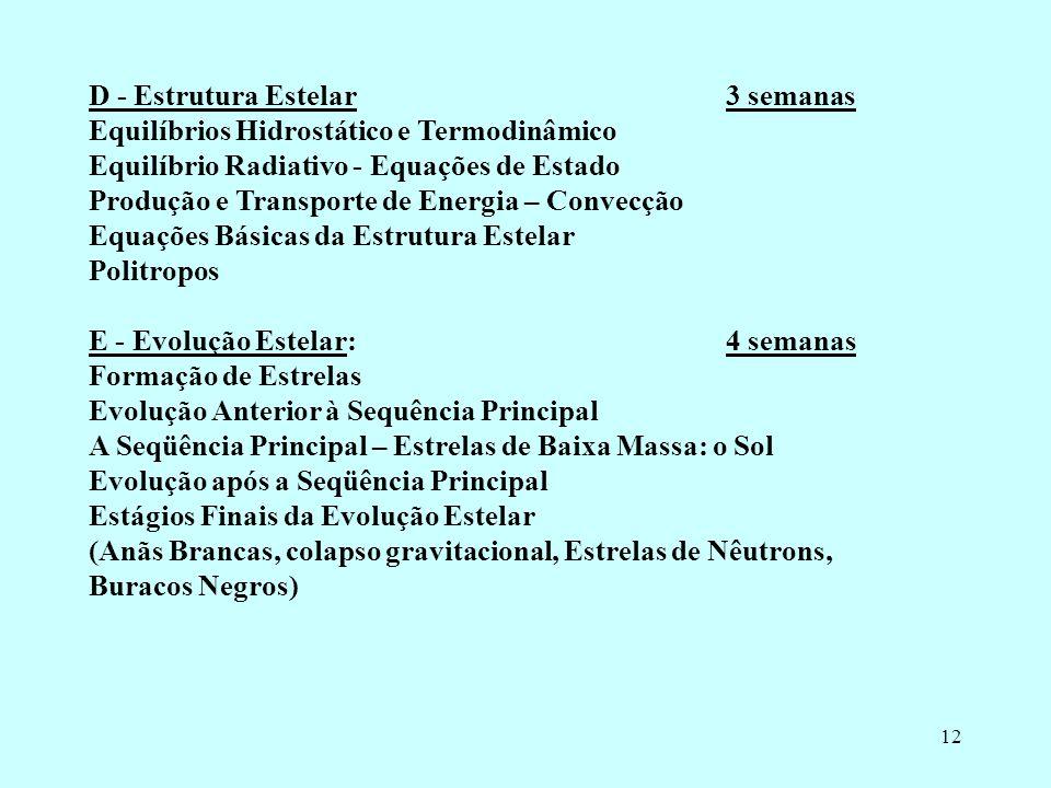 12 D - Estrutura Estelar 3 semanas Equilíbrios Hidrostático e Termodinâmico Equilíbrio Radiativo - Equações de Estado Produção e Transporte de Energia – Convecção Equações Básicas da Estrutura Estelar Politropos E - Evolução Estelar: 4 semanas Formação de Estrelas Evolução Anterior à Sequência Principal A Seqüência Principal – Estrelas de Baixa Massa: o Sol Evolução após a Seqüência Principal Estágios Finais da Evolução Estelar (Anãs Brancas, colapso gravitacional, Estrelas de Nêutrons, Buracos Negros)