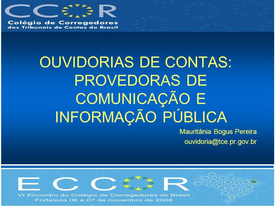 OUVIDORIAS DE CONTAS: PROVEDORAS DE COMUNICAÇÃO E INFORMAÇÃO PÚBLICA Mauritânia Bogus Pereira ouvidoria@tce.pr.gov.br