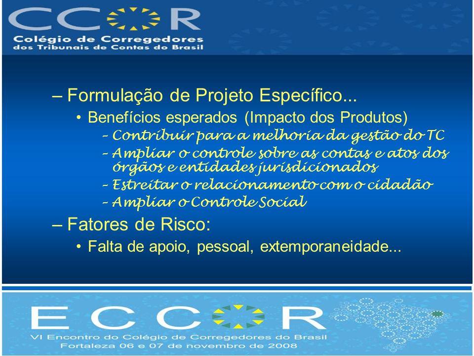 –Formulação de Projeto Específico... Benefícios esperados (Impacto dos Produtos) –Contribuir para a melhoria da gestão do TC –Ampliar o controle sobre