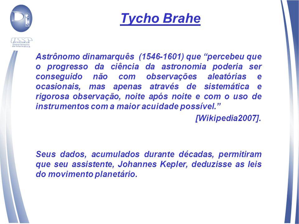 Tycho Brahe Astrônomo dinamarquês (1546-1601) que percebeu que o progresso da ciência da astronomia poderia ser conseguido não com observações aleatórias e ocasionais, mas apenas através de sistemática e rigorosa observação, noite após noite e com o uso de instrumentos com a maior acuidade possível.