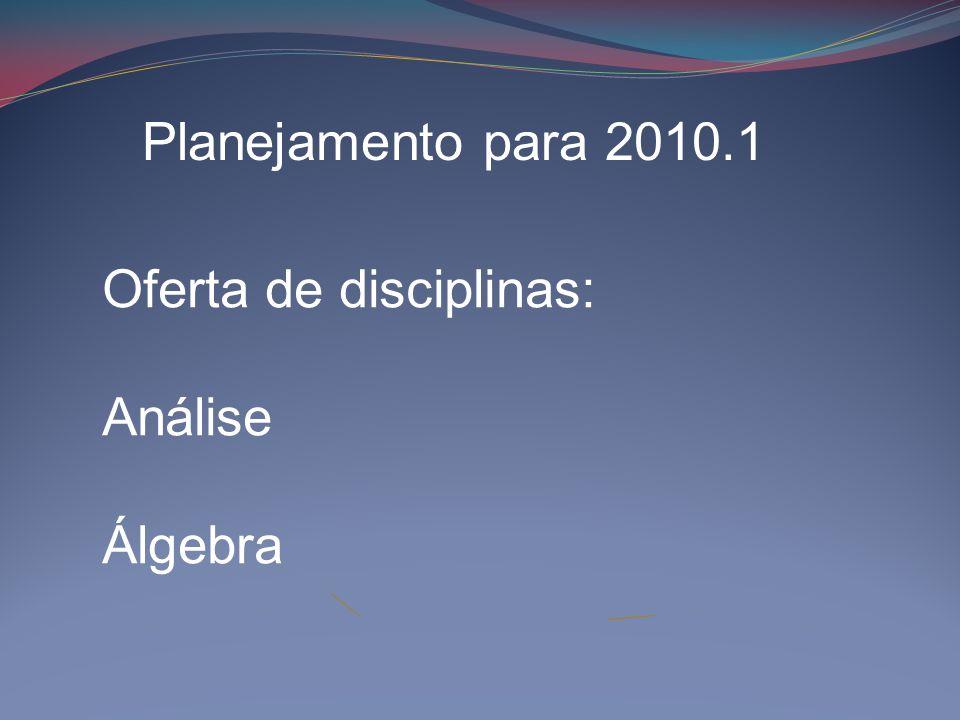 Planejamento para 2010.1 Oferta de disciplinas: Análise Álgebra