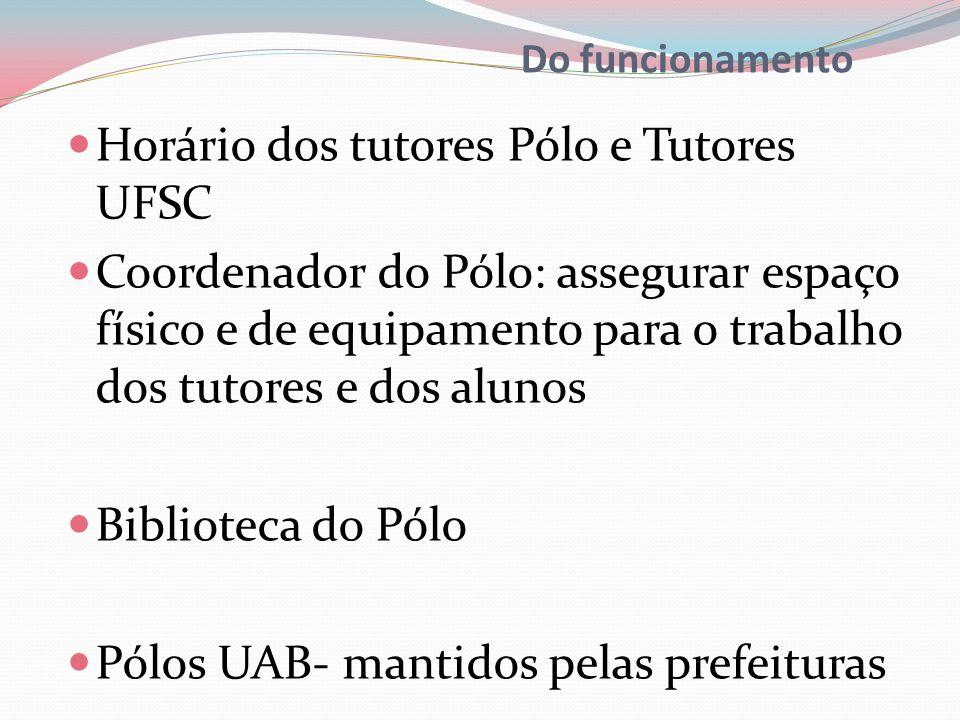 Do funcionamento Horário dos tutores Pólo e Tutores UFSC Coordenador do Pólo: assegurar espaço físico e de equipamento para o trabalho dos tutores e dos alunos Biblioteca do Pólo Pólos UAB- mantidos pelas prefeituras