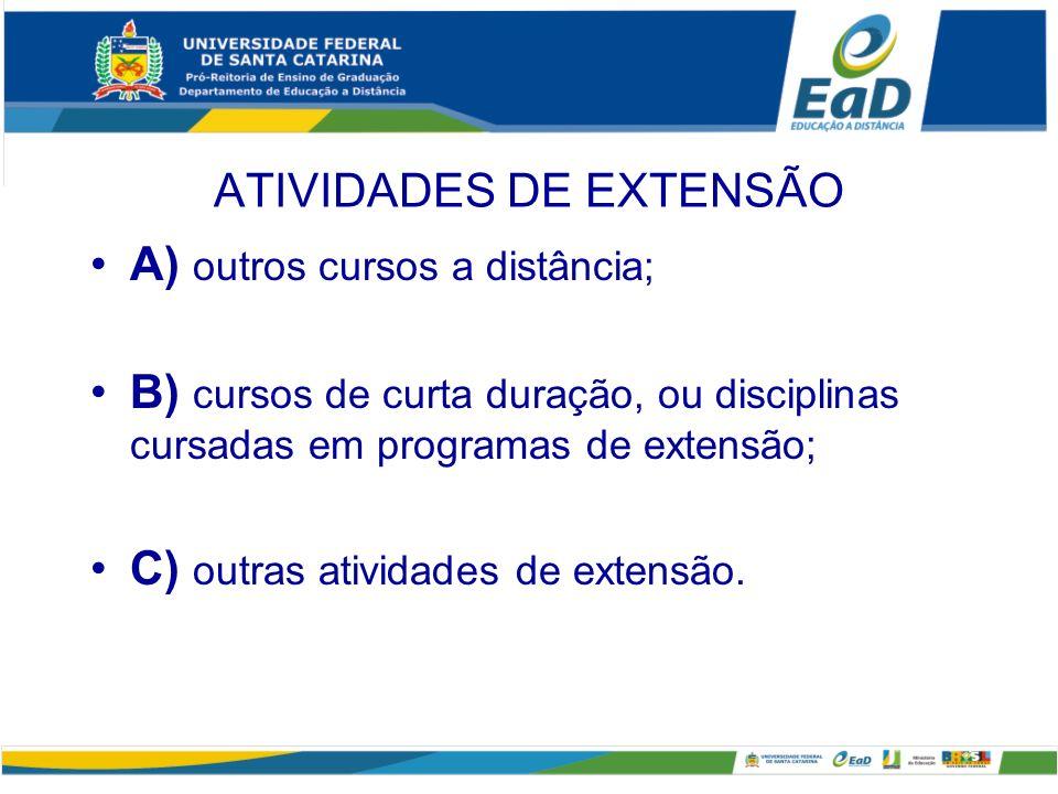 ATIVIDADES DE EXTENSÃO A) outros cursos a distância; B) cursos de curta duração, ou disciplinas cursadas em programas de extensão; C) outras atividade