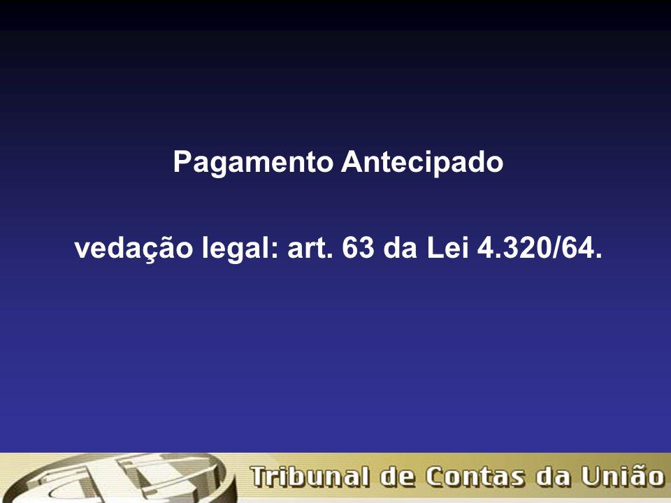 Pagamento Antecipado vedação legal: art. 63 da Lei 4.320/64.