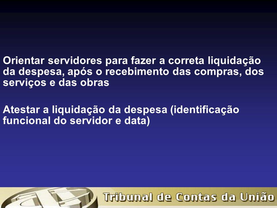 Orientar servidores para fazer a correta liquidação da despesa, após o recebimento das compras, dos serviços e das obras Atestar a liquidação da despesa (identificação funcional do servidor e data)