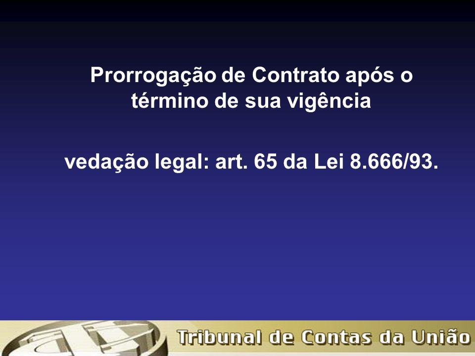 Prorrogação de Contrato após o término de sua vigência vedação legal: art. 65 da Lei 8.666/93.