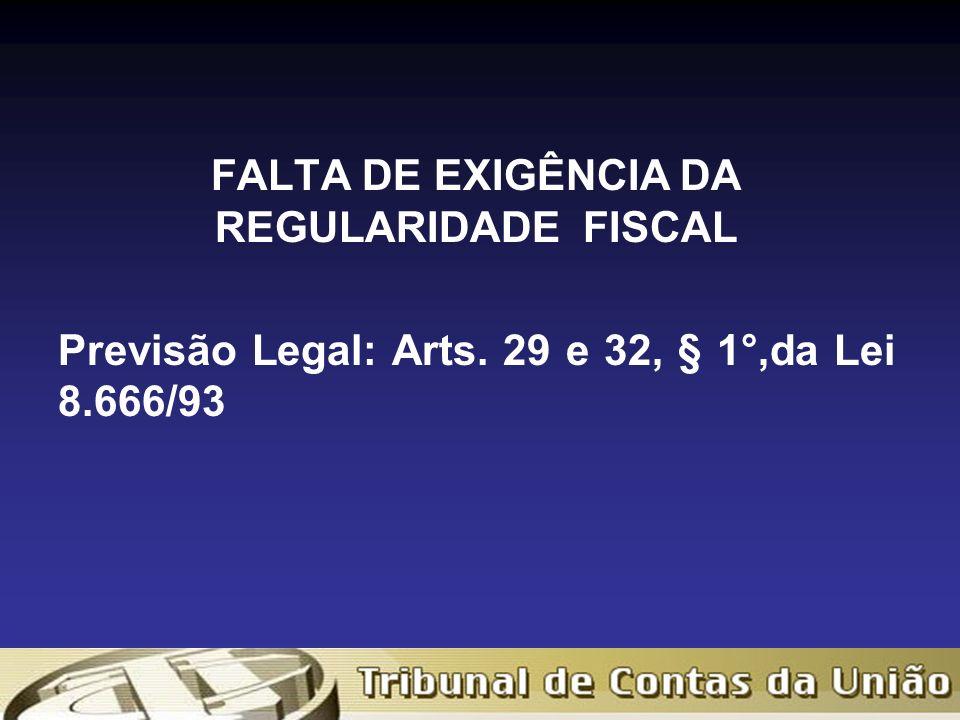 FALTA DE EXIGÊNCIA DA REGULARIDADE FISCAL Previsão Legal: Arts. 29 e 32, § 1°,da Lei 8.666/93