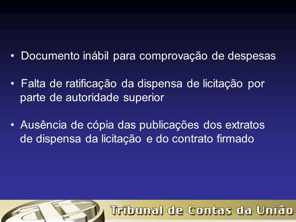 Documento inábil para comprovação de despesas Falta de ratificação da dispensa de licitação por parte de autoridade superior Ausência de cópia das publicações dos extratos de dispensa da licitação e do contrato firmado