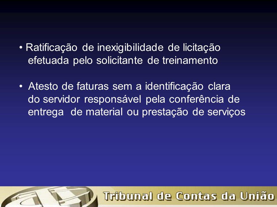 Ratificação de inexigibilidade de licitação efetuada pelo solicitante de treinamento Atesto de faturas sem a identificação clara do servidor responsável pela conferência de entrega de material ou prestação de serviços