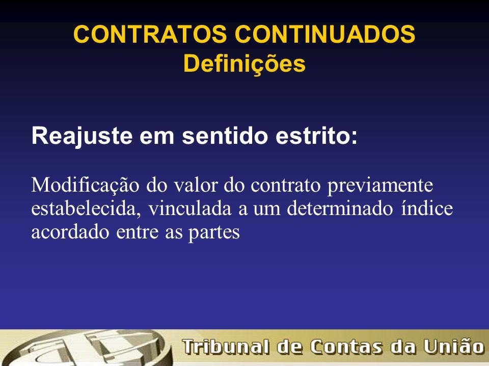 CONTRATOS CONTINUADOS Definições Reajuste em sentido estrito: Modificação do valor do contrato previamente estabelecida, vinculada a um determinado índice acordado entre as partes