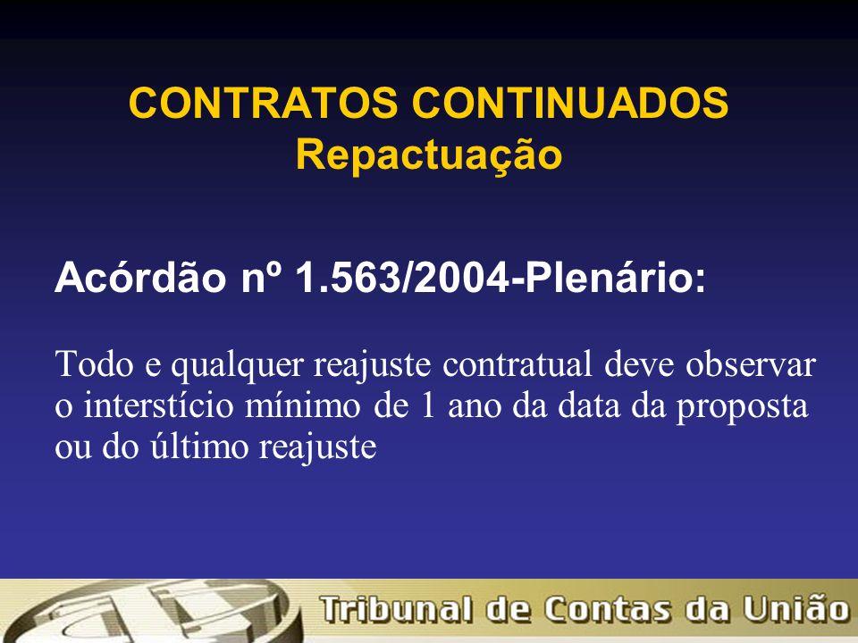 CONTRATOS CONTINUADOS Repactuação Acórdão nº 1.563/2004-Plenário: Todo e qualquer reajuste contratual deve observar o interstício mínimo de 1 ano da data da proposta ou do último reajuste