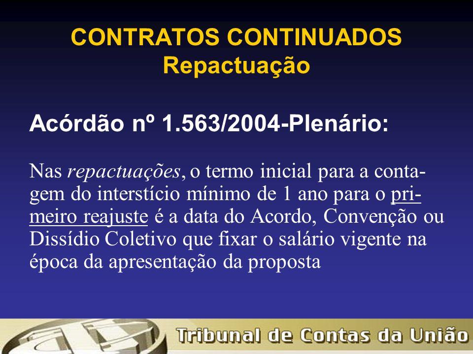 CONTRATOS CONTINUADOS Repactuação Acórdão nº 1.563/2004-Plenário: Nas repactuações, o termo inicial para a conta- gem do interstício mínimo de 1 ano para o pri- meiro reajuste é a data do Acordo, Convenção ou Dissídio Coletivo que fixar o salário vigente na época da apresentação da proposta