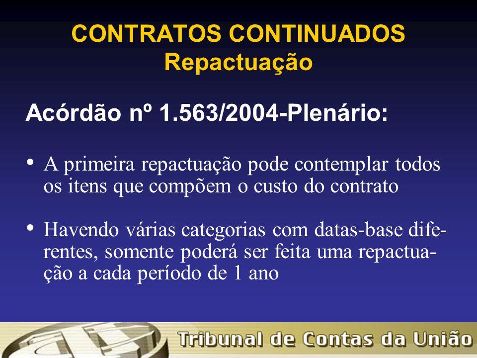 CONTRATOS CONTINUADOS Repactuação Acórdão nº 1.563/2004-Plenário: A primeira repactuação pode contemplar todos os itens que compõem o custo do contrato Havendo várias categorias com datas-base dife- rentes, somente poderá ser feita uma repactua- ção a cada período de 1 ano