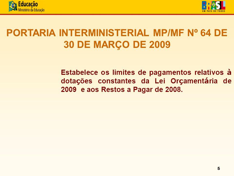 5 PORTARIA INTERMINISTERIAL MP/MF Nº 64 DE 30 DE MARÇO DE 2009 Estabelece os limites de pagamentos relativos à dota ç ões constantes da Lei Or ç ament á ria de 2009 e aos Restos a Pagar de 2008.