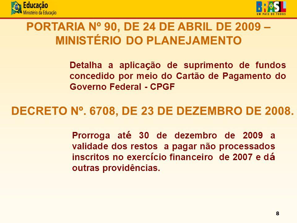 8 PORTARIA Nº 90, DE 24 DE ABRIL DE 2009 – MINISTÉRIO DO PLANEJAMENTO Detalha a aplica ç ão de suprimento de fundos concedido por meio do Cartão de Pagamento do Governo Federal - CPGF DECRETO Nº.