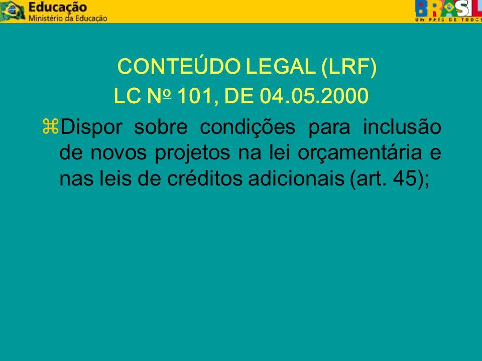 CONTEÚDO LEGAL (LRF) LC N o 101, DE 04.05.2000 zDispor sobre condições para inclusão de novos projetos na lei orçamentária e nas leis de créditos adicionais (art.