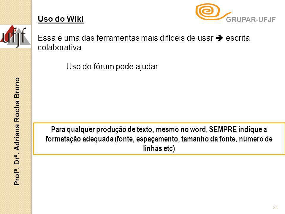 Profª. Drª. Adriana Rocha Bruno 34 Uso do Wiki Essa é uma das ferramentas mais difíceis de usar escrita colaborativa Uso do fórum pode ajudar Para qua