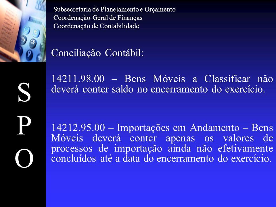 SPOSPO Conciliação Contábil: 14211.98.00 – Bens Móveis a Classificar não deverá conter saldo no encerramento do exercício. 14212.95.00 – Importações e