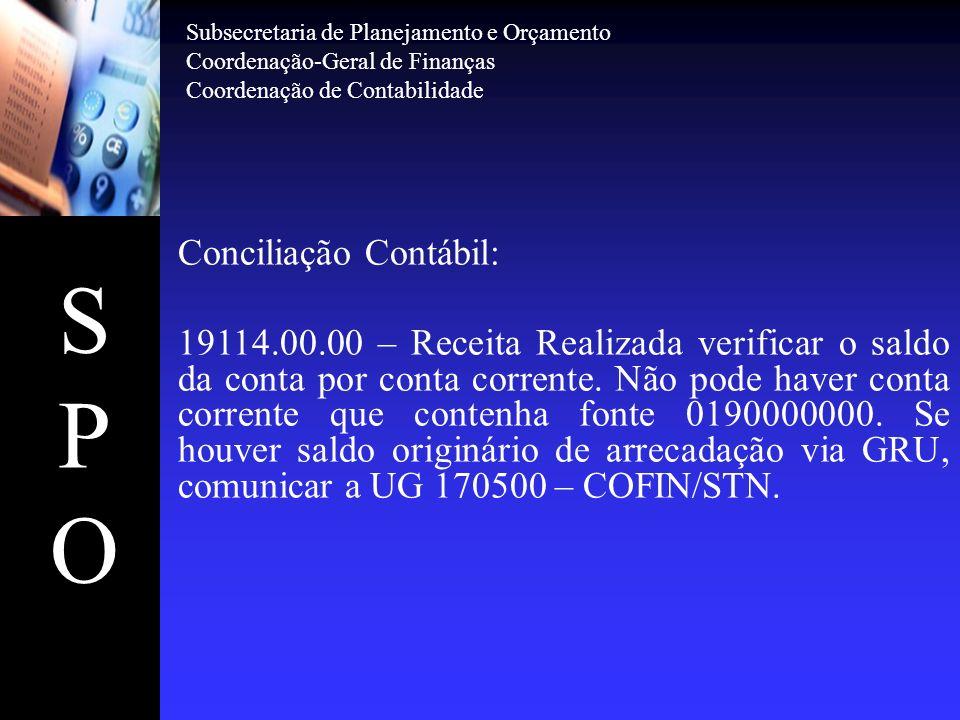 SPOSPO Conciliação Contábil: As contas típicas de compensações ativas diversas deverão manter correlação de igualdade com as contas passivas no 3º nível (subgrupo) e no 4º nível (elemento), da seguinte forma: 1.9.9.0.0.00.002.9.9.0.0.00.00 1.9.9.1.0.00.002.9.9.1.0.00.00 1.9.9.5.0.00.002.9.9.5.0.00.00 1.9.9.6.0.00.002.9.9.6.0.00.00 1.9.9.7.0.00.002.9.9.7.0.00.00 1.9.9.9.0.00.002.9.9.9.0.00.00 Subsecretaria de Planejamento e Orçamento Coordenação-Geral de Finanças Coordenação de Contabilidade