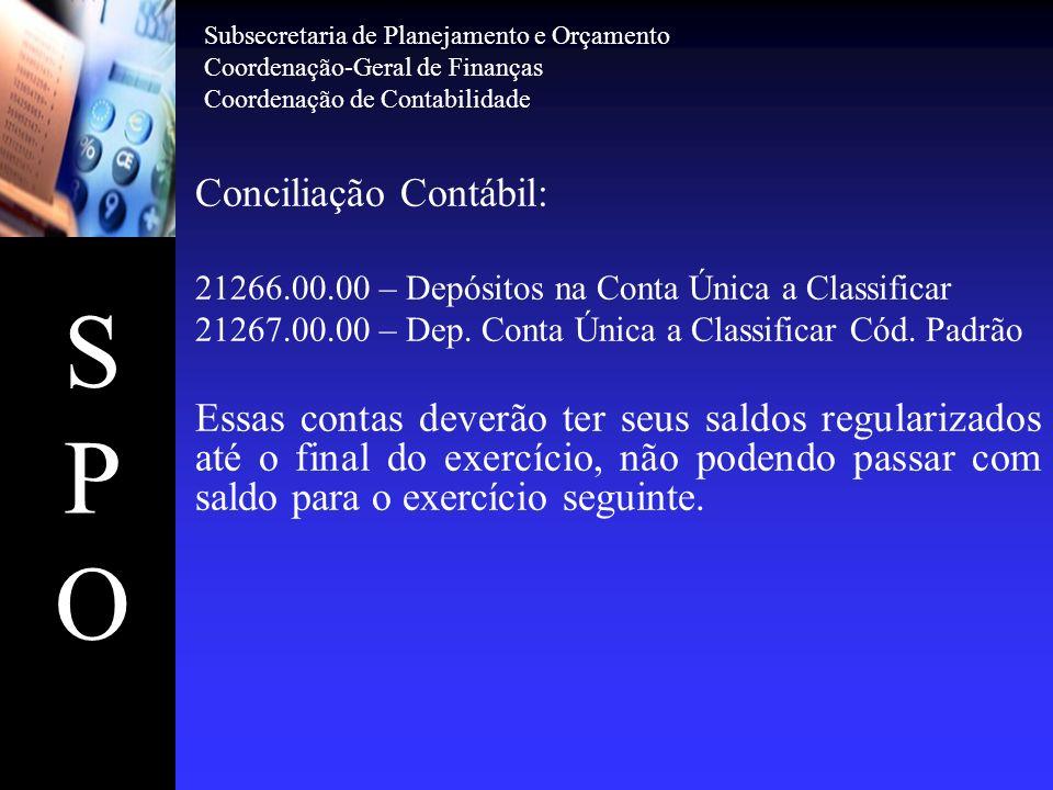 SPOSPO Conciliação Contábil: 21266.00.00 – Depósitos na Conta Única a Classificar 21267.00.00 – Dep. Conta Única a Classificar Cód. Padrão Essas conta