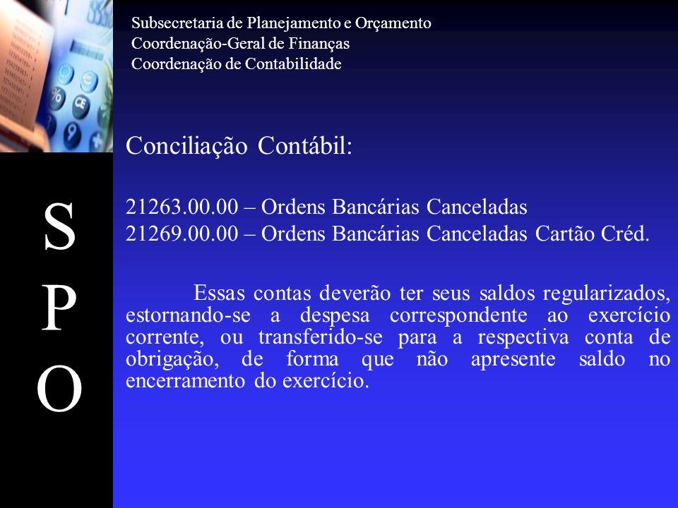 SPOSPO Conciliação Contábil: 21263.00.00 – Ordens Bancárias Canceladas 21269.00.00 – Ordens Bancárias Canceladas Cartão Créd. Essas contas deverão ter