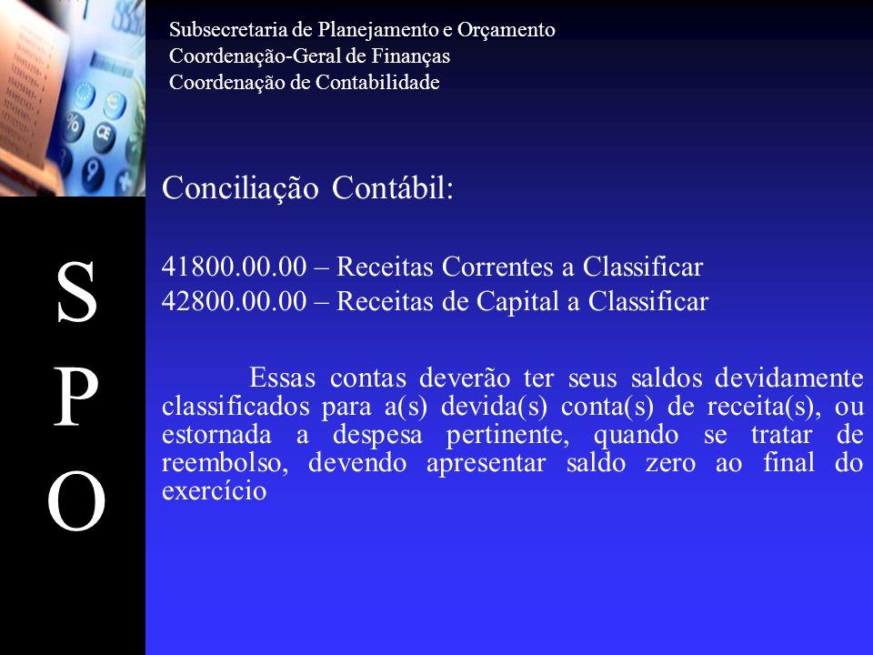 SPOSPO Conciliação Contábil: 41800.00.00 – Receitas Correntes a Classificar 42800.00.00 – Receitas de Capital a Classificar Essas contas deverão ter s