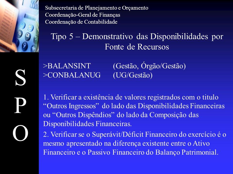 SPOSPO Tipo 5 – Demonstrativo das Disponibilidades por Fonte de Recursos >BALANSINT(Gestão, Órgão/Gestão) >CONBALANUG(UG/Gestão) 1. Verificar a existê
