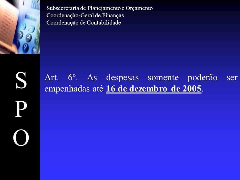 SPOSPO Art. 6º. As despesas somente poderão ser empenhadas até 16 de dezembro de 2005. Subsecretaria de Planejamento e Orçamento Coordenação-Geral de
