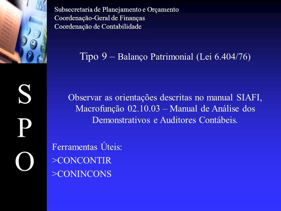 SPOSPO Tipo 9 – Balanço Patrimonial (Lei 6.404/76) Observar as orientações descritas no manual SIAFI, Macrofunção 02.10.03 – Manual de Análise dos Dem