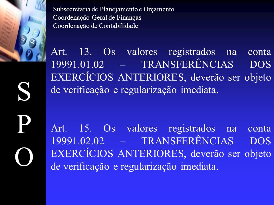 SPOSPO Art. 13. Os valores registrados na conta 19991.01.02 – TRANSFERÊNCIAS DOS EXERCÍCIOS ANTERIORES, deverão ser objeto de verificação e regulariza