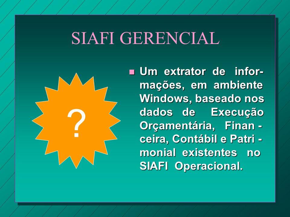 SIAFI GERENCIAL ? n Um extrator de infor- mações, em ambiente Windows, baseado nos dados de Execução Orçamentária, Finan - ceira, Contábil e Patri - m
