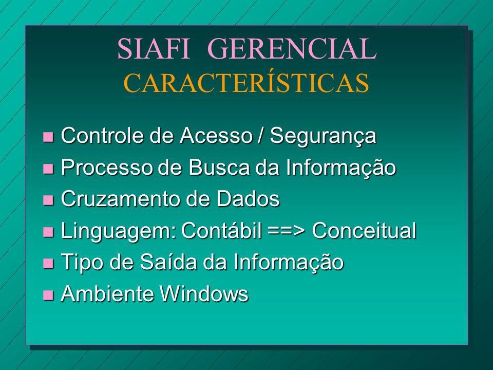 SIAFI GERENCIAL CARACTERÍSTICAS n Controle de Acesso / Segurança n Processo de Busca da Informação n Cruzamento de Dados n Linguagem: Contábil ==> Con
