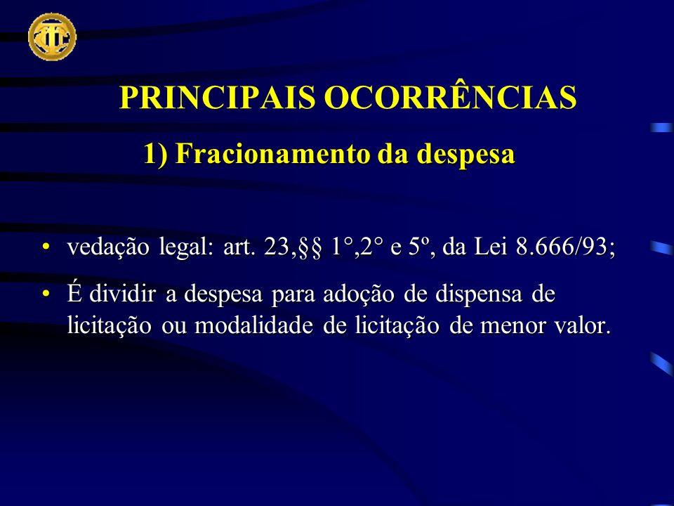 PRINCIPAIS OCORRÊNCIAS 1) Fracionamento da despesa vedação legal: art.