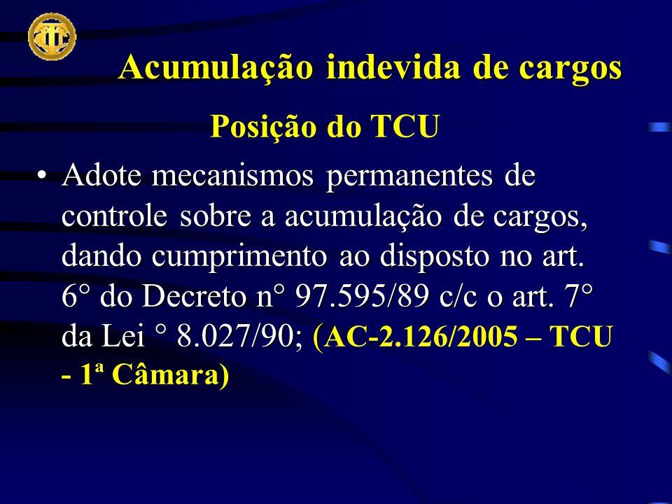 Acumulação indevida de cargos Posição do TCU Adote mecanismos permanentes de controle sobre a acumulação de cargos, dando cumprimento ao disposto no art.
